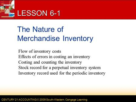 CENTURY 21 ACCOUNTING © 2009 South-Western, Cengage Learning LESSON 6-1 The Nature of Merchandise Inventory Flow of inventory costs Effects of errors in.