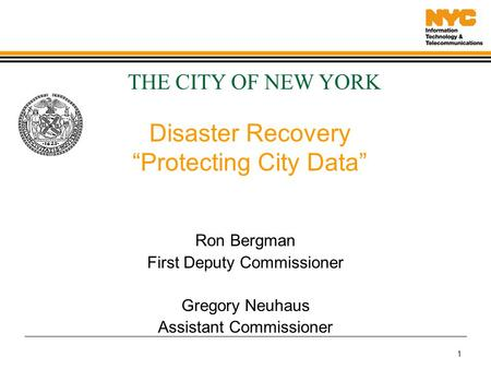 "1 Disaster Recovery ""Protecting City Data"" Ron Bergman First Deputy Commissioner Gregory Neuhaus Assistant Commissioner THE CITY OF NEW YORK."
