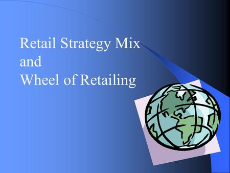 Retail Strategy Mix and Wheel of Retailing.
