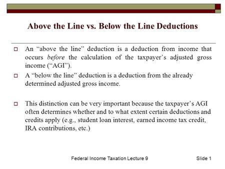 "Federal Income Taxation Lecture 9Slide 1 Above the Line vs. Below the Line Deductions  An ""above the line"" deduction is a deduction from income that occurs."
