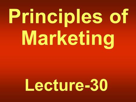 Principles of Marketing Lecture-30 Summary of Lecture-29.