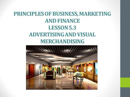 PRINCIPLES OF BUSINESS, MARKETING AND FINANCE LESSON 5.3 ADVERTISING AND VISUAL MERCHANDISING.