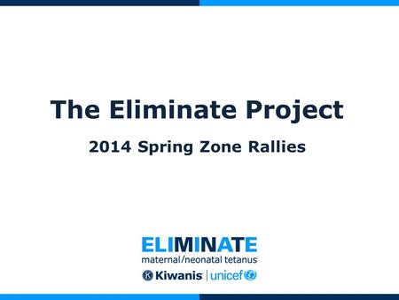 The Eliminate Project 2014 Spring Zone Rallies. What is The Eliminate Project? A global campaign to eliminate Maternal/Neonatal Tetanus (MNT) A chance.