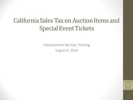 California Sales Tax on Auction Items and Special Event Tickets Advancement Services Training August 6, 2014 1.