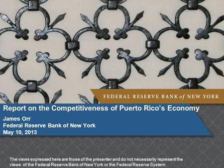 Report on the Competitiveness of Puerto Rico's Economy James Orr Federal Reserve Bank of New York May 10, 2013 The views expressed here are those of the.