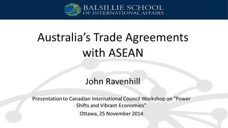 "Australia's Trade Agreements with ASEAN John Ravenhill Presentation to Canadian International Council Workshop on ""Power Shifts and Vibrant Economies"""