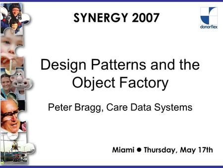 SYNERGY 2007 Design Patterns and the Object Factory Miami Thursday, May 17th Peter Bragg, Care <strong>Data</strong> Systems.
