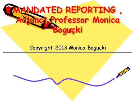 MANDATED REPORTING, Adjunct Professor Monica Bogucki Copyright 2013 Monica Bogucki.