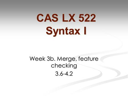 Week 3b. Merge, feature checking 3.6-4.2 CAS LX 522 Syntax I.