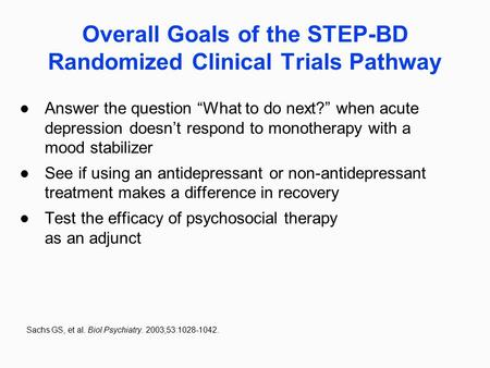 "Overall Goals of the STEP-BD Randomized Clinical Trials Pathway Answer the question ""What to do next?"" when acute depression doesn't respond to monotherapy."