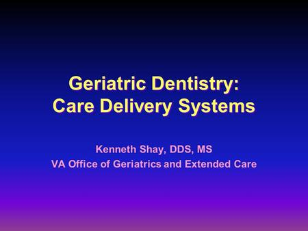 Geriatric Dentistry: Care Delivery Systems Kenneth Shay, DDS, MS VA Office of Geriatrics and Extended Care.