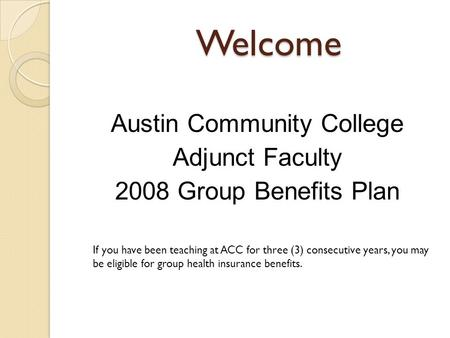 Welcome Austin Community College Adjunct Faculty 2008 Group Benefits Plan If you have been teaching at ACC for three (3) consecutive years, you may be.
