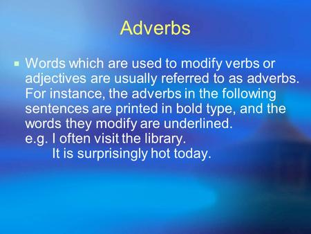 Adverbs Words which are used to modify verbs or adjectives are usually referred to as adverbs. For instance, the adverbs in the following sentences are.