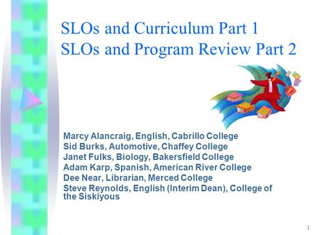 1 SLOs and Curriculum Part 1 SLOs and Program Review Part 2 Marcy Alancraig, English, Cabrillo College Sid Burks, Automotive, Chaffey College Janet Fulks,