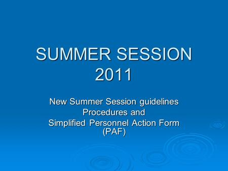 SUMMER SESSION 2011 New Summer Session guidelines Procedures and Simplified Personnel Action Form (PAF)