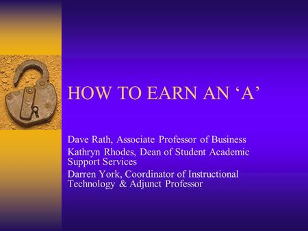 HOW TO EARN AN 'A' Dave Rath, Associate Professor of Business Kathryn Rhodes, Dean of Student Academic Support Services Darren York, Coordinator of Instructional.