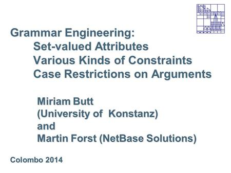Grammar Engineering: Set-valued Attributes Various Kinds of Constraints Case Restrictions on Arguments Miriam Butt (University of Konstanz) and Martin.