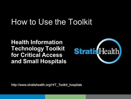 HIT Toolkit How to Use the Toolkit Health Information Technology Toolkit for Critical Access and Small Hospitals