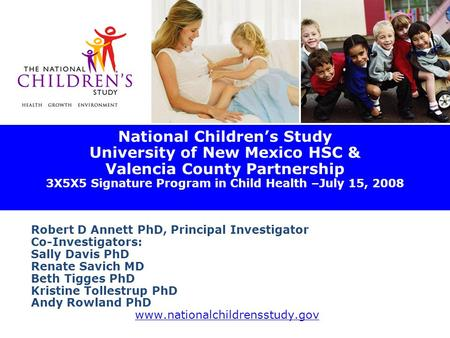 National Children's Study University of New Mexico HSC & Valencia County Partnership 3X5X5 Signature Program in Child Health –July 15, 2008 Robert D Annett.