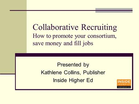 Collaborative Recruiting How to promote your consortium, save money and fill jobs Presented by Kathlene Collins, Publisher Inside Higher Ed.