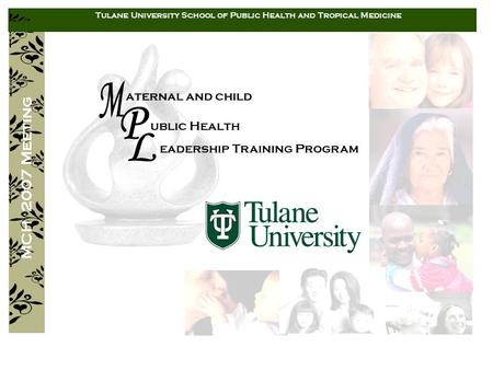 Aternal and child ublic Health eadership Training Program MCH 2007 Meeting Tulane University School of Public Health and Tropical Medicine.