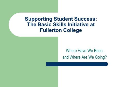 Supporting Student Success: The Basic Skills Initiative at Fullerton College Where Have We Been, and Where Are We Going?