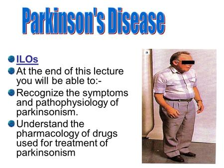 ILOs At the end of this lecture you will be able to:- Recognize the symptoms and pathophysiology of parkinsonism. Understand the pharmacology of drugs.