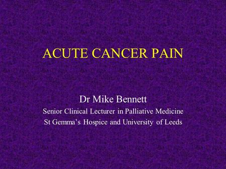 ACUTE CANCER PAIN Dr Mike Bennett Senior Clinical Lecturer in Palliative Medicine St Gemma's Hospice and University of Leeds.