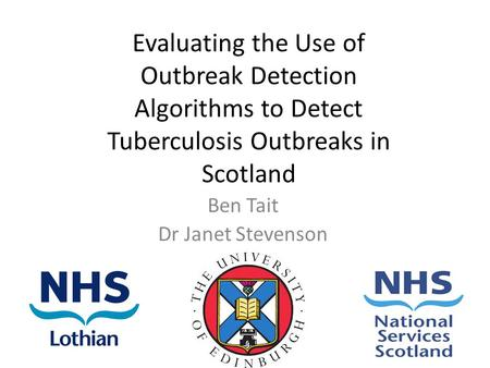Evaluating the Use of Outbreak Detection Algorithms to Detect Tuberculosis Outbreaks in Scotland Ben Tait Dr Janet Stevenson.