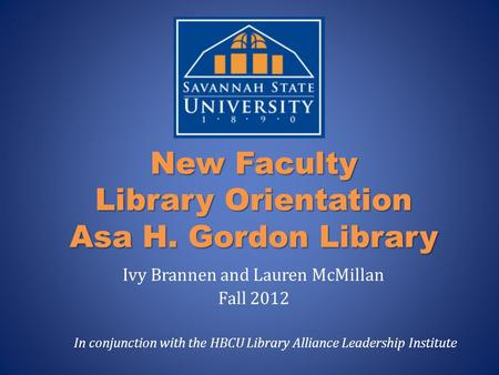 New Faculty Library Orientation Asa H. Gordon Library Ivy Brannen and Lauren McMillan Fall 2012 In conjunction with the HBCU Library Alliance Leadership.