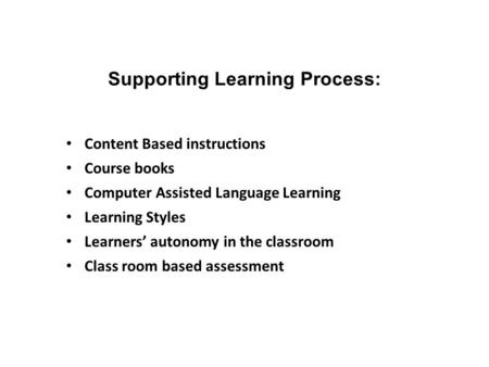 Supporting Learning Process: Content Based instructions Course books Computer Assisted Language Learning Learning Styles Learners' autonomy in the classroom.