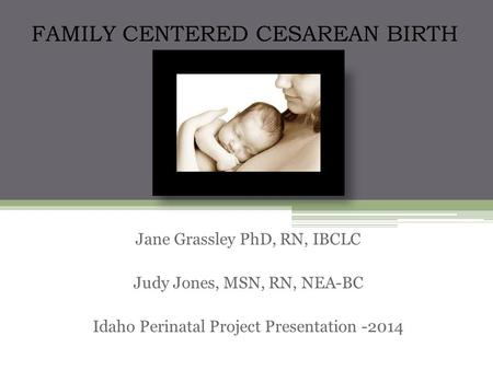 Skin-to-skin after cesarean Jane Grassley PhD, RN, IBCLC Judy Jones, MSN, RN, NEA-BC Idaho Perinatal Project Presentation -2014 FAMILY CENTERED CESAREAN.