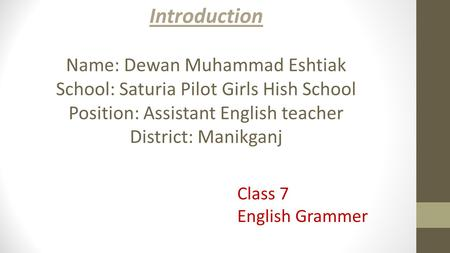 Introduction Name: Dewan Muhammad Eshtiak School: Saturia Pilot Girls Hish School Position: Assistant English teacher District: Manikganj Class 7 English.