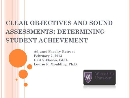 CLEAR OBJECTIVES AND SOUND ASSESSMENTS : DETERMINING STUDENT ACHIEVEMENT Adjunct Faculty Retreat February 2, 2013 Gail Niklason, Ed.D. Louise R. Moulding,