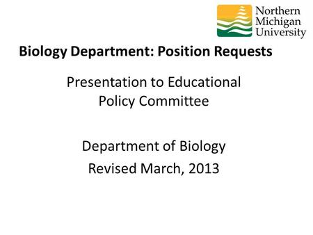 Presentation to Educational Policy Committee Department of Biology Revised March, 2013 Biology Department: Position Requests.