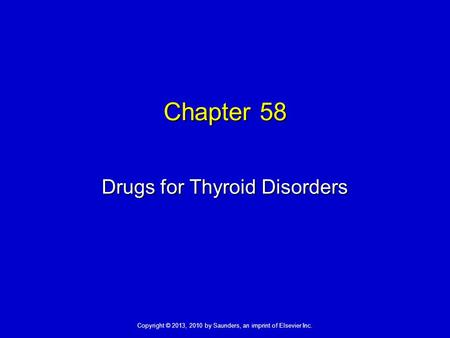 Copyright © 2013, 2010 by Saunders, an imprint of Elsevier Inc. Chapter 58 Drugs for Thyroid Disorders.