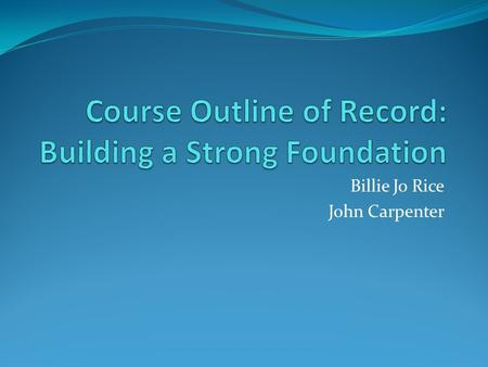 Billie Jo Rice John Carpenter. Course Outline of Record (COR) Legal document outlined in Title 5 § 55002. Legal contract between faculty, student, and.