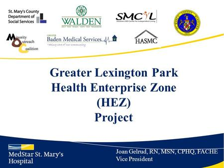 Greater Lexington Park Health Enterprise Zone (HEZ) Project Joan Gelrud, RN, MSN, CPHQ, FACHE Vice President.