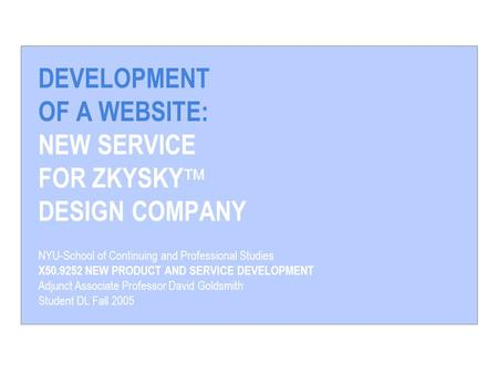 DEVELOPMENT OF A WEBSITE: NEW SERVICE FOR ZKYSKY  DESIGN COMPANY NYU-School of Continuing and Professional Studies X50.9252 NEW PRODUCT AND SERVICE DEVELOPMENT.