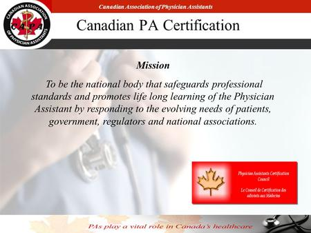 Canadian Association of Physician Assistants Canadian PA Certification Mission To be the national body that safeguards professional standards and promotes.