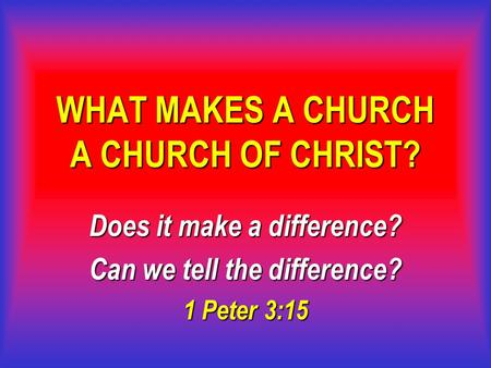 WHAT MAKES A CHURCH A CHURCH OF CHRIST? Does it make a difference? Can we tell the difference? 1 Peter 3:15.