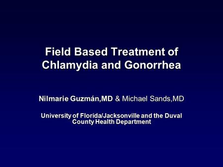 Field Based Treatment of Chlamydia and Gonorrhea Nilmarie Guzmán,MD & Michael Sands,MD University of Florida/Jacksonville and the Duval County Health Department.
