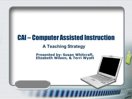 CAI – Computer Assisted Instruction A Teaching Strategy Presented by: Susan Whitcraft, Elizabeth Wilson, & Terri Wyatt.