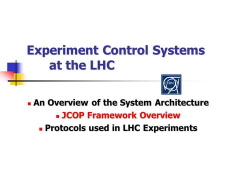 Experiment Control Systems at the LHC An Overview of the System Architecture An Overview of the System Architecture JCOP Framework Overview JCOP Framework.