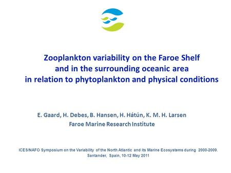 Zooplankton variability on the Faroe Shelf and in the surrounding oceanic area in relation to phytoplankton and physical conditions E. Gaard, H. Debes,