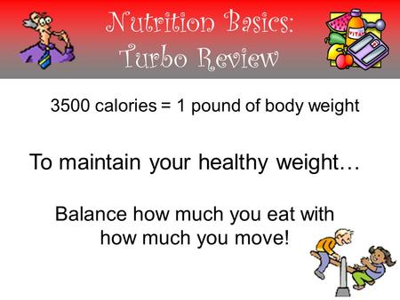 Nutrition Basics: Turbo Review 3500 calories = 1 pound of body weight To maintain your healthy weight… Balance how much you eat with how much you move!