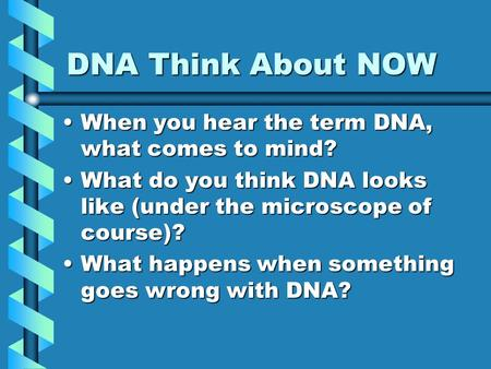 DNA Think About NOW When you hear the term DNA, what comes to mind?