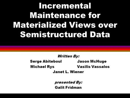 Incremental Maintenance for Materialized Views over Semistructured Data Written By: Serge Abiteboul Jason McHuge Michael Rys Vasilis Vassalos Janet L.