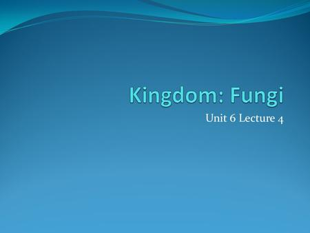 Kingdom: Fungi Unit 6 Lecture 4.
