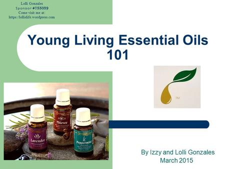 Lolli Gonzales Sponsor #755039 Come visit me at: https://lollislife.wordpress.com Young Living Essential Oils 101 By Izzy and Lolli Gonzales March 2015.